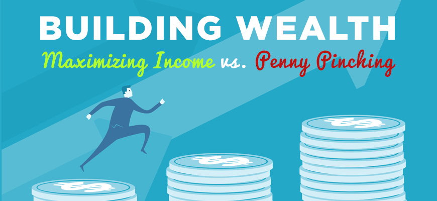 Building Wealth: Maximizing Income vs. Penny Pinching