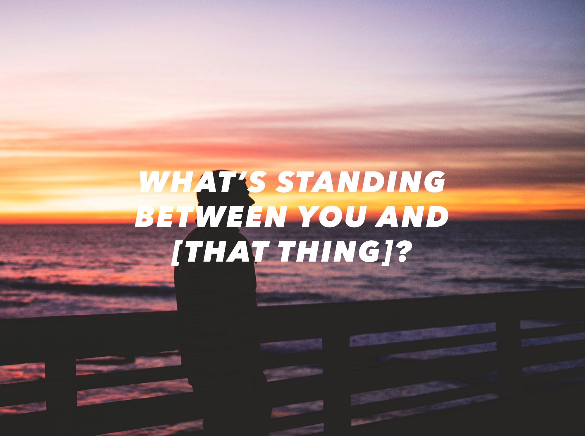 What's standing between you and that thing?